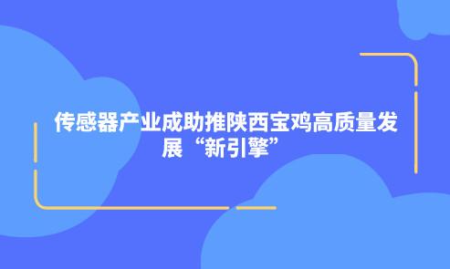 """传感器产业成助推陕西宝鸡高质量发展""""新引擎"""""""
